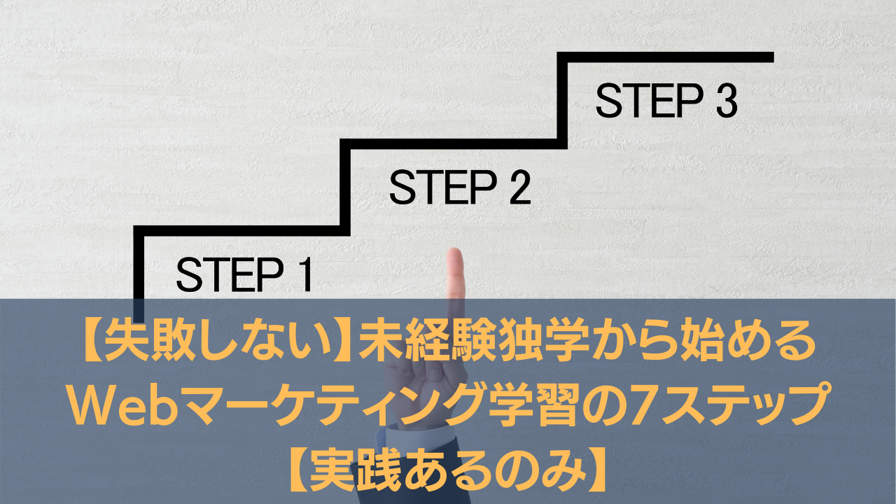 【失敗しない】未経験独学から始めるWebマーケティング学習の7ステップ【実践あるのみ】